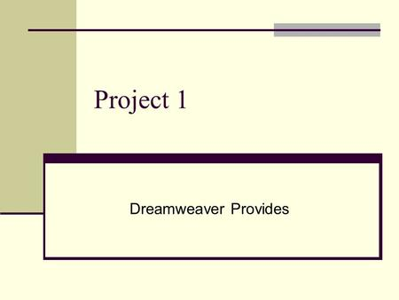 Project 1 Dreamweaver Provides. Automatic Web Page Design Develop your own webpage without having to spend hours writing HTML code Web site management.