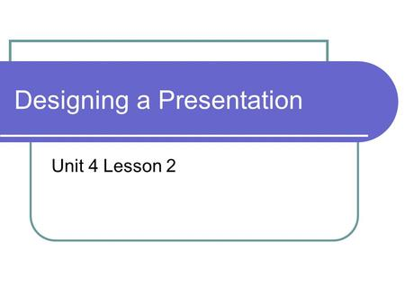Designing a Presentation Unit 4 Lesson 2. Presentation Why Who is the audience What material will enhance the presentation When and how much time Where.