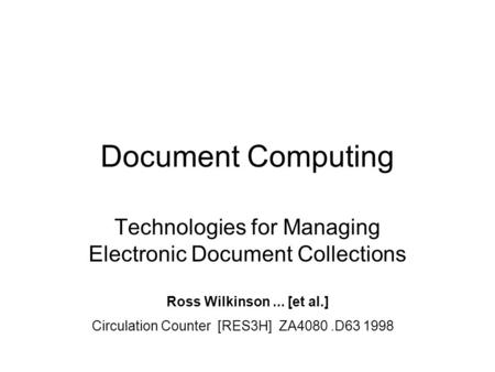 Document Computing Technologies for Managing Electronic Document Collections Ross Wilkinson... [et al.] Circulation Counter [RES3H] ZA4080.D63 1998.