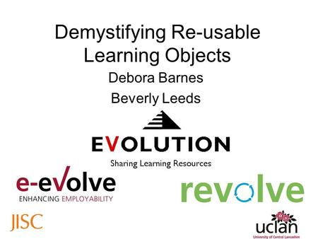 Demystifying Re-usable Learning Objects Debora Barnes Beverly Leeds.