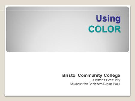 Using COLOR Bristol Community College Bristol Community College Business Creativity Sources: Non Designers Design Book.