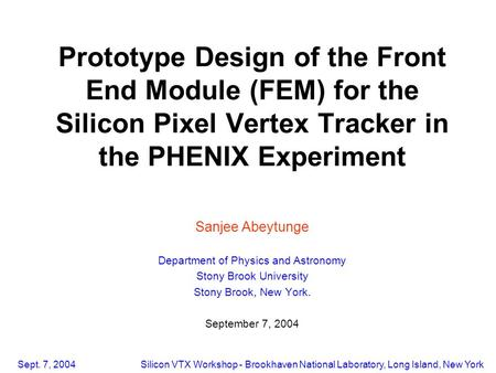 Sept. 7, 2004Silicon VTX Workshop - Brookhaven National Laboratory, Long Island, New York Prototype Design of the Front End Module (FEM) for the Silicon.