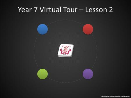 Sandringham School Computer Science Faculty Year 7 Virtual Tour – Lesson 2.