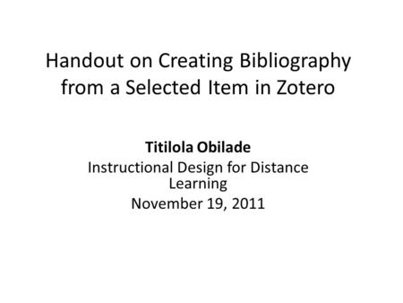 Handout on Creating Bibliography from a Selected Item in Zotero Titilola Obilade Instructional Design for Distance Learning November 19, 2011.