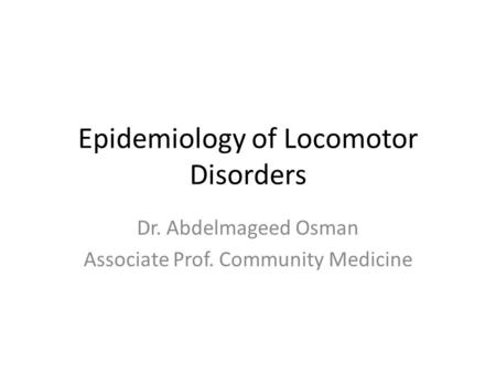 Epidemiology of Locomotor Disorders Dr. Abdelmageed Osman Associate Prof. Community Medicine.