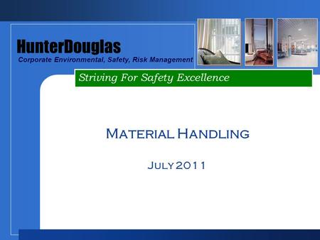 Striving For Safety Excellence HunterDouglas Corporate Environmental, Safety, Risk Management Material Handling July 2011.