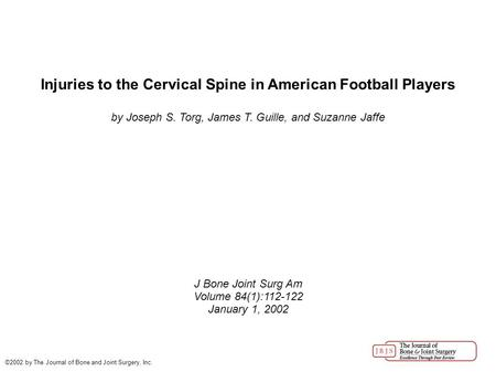 Injuries to the Cervical Spine in American Football Players by Joseph S. Torg, James T. Guille, and Suzanne Jaffe J Bone Joint Surg Am Volume 84(1):112-122.