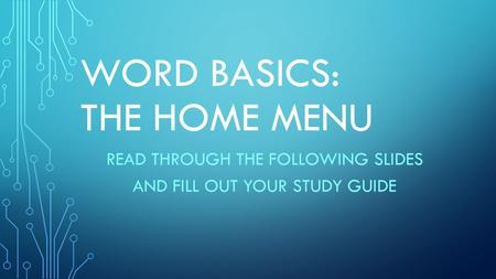 WORD BASICS: THE HOME MENU READ THROUGH THE FOLLOWING SLIDES AND FILL OUT YOUR STUDY GUIDE.