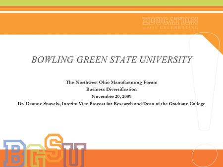 BOWLING GREEN STATE UNIVERSITY The Northwest Ohio Manufacturing Forum Business Diversification November 20, 2009 Dr. Deanne Snavely, Interim Vice Provost.