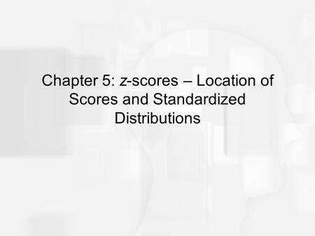 Chapter 5: z-scores – Location of Scores and Standardized Distributions.