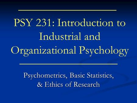 PSY 231: Introduction to Industrial and Organizational Psychology Psychometrics, Basic Statistics, & Ethics of Research.