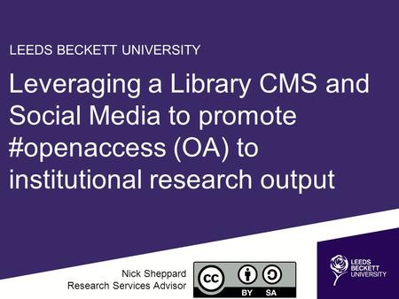 Leveraging a Library CMS and Social Media to promote #openaccess (OA) to institutional research output Nick Sheppard Research Services Advisor LEEDS BECKETT.