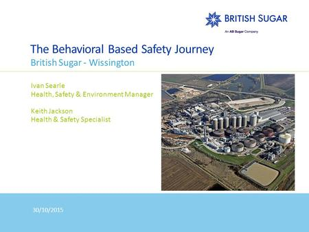 The Behavioral Based Safety Journey British Sugar - Wissington Ivan Searle Health, Safety & Environment Manager Keith Jackson Health & Safety Specialist.