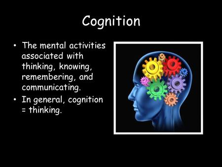 Cognition The mental activities associated with thinking, knowing, remembering, and communicating. In general, cognition = thinking.