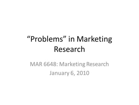 """Problems"" in Marketing Research MAR 6648: Marketing Research January 6, 2010."