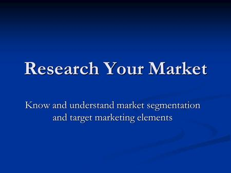 Research Your Market Know and understand market segmentation and target marketing elements.