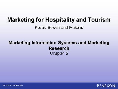 Marketing Information Systems and Marketing Research Chapter 5 Kotler, Bowen and Makens Marketing for Hospitality and Tourism.