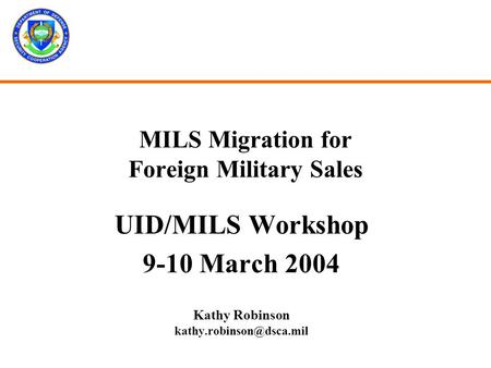 MILS Migration for Foreign Military Sales UID/MILS Workshop 9-10 March 2004 Kathy Robinson