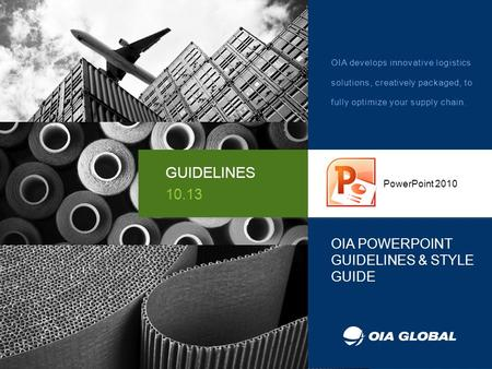 OIA POWERPOINT GUIDELINES & STYLE GUIDE PowerPoint 2010 GUIDELINES 10.13 OIA develops innovative logistics solutions, creatively packaged, to fully optimize.