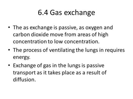 6.4 Gas exchange The as exchange is passive, as oxygen and carbon dioxide move from areas of high concentration to low concentration. The process of ventilating.