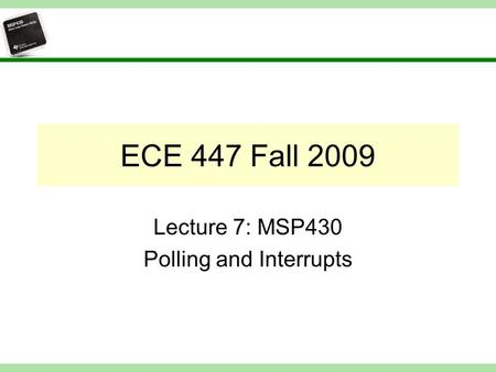 ECE 447 Fall 2009 Lecture 7: MSP430 Polling and Interrupts.