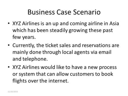 Business Case Scenario XYZ Airlines is an up and coming airline in Asia which has been steadily growing these past few years. Currently, the ticket sales.