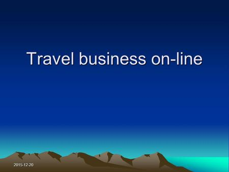 2015-12-20 Travel business on-line. 2015-12-20 Learning Objectives To know the trend of E-business in the travel and tour industry. To know how travelers.