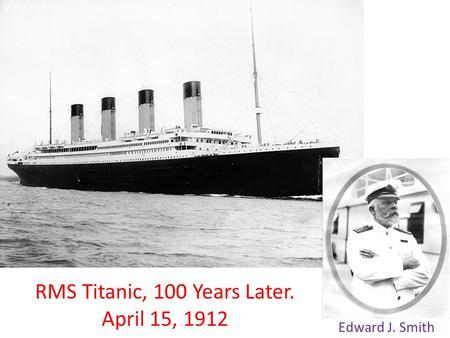 RMS Titanic, 100 Years Later. April 15, 1912 Edward J. Smith.