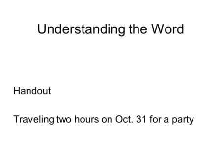 Understanding the Word Handout Traveling two hours on Oct. 31 for a party.