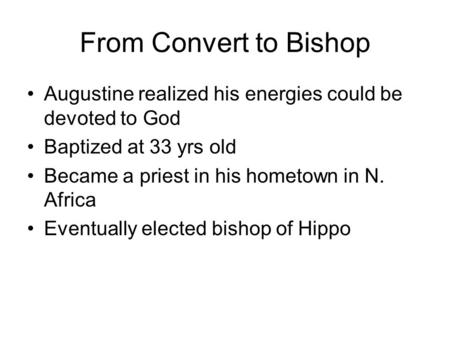 From Convert to Bishop Augustine realized his energies could be devoted to God Baptized at 33 yrs old Became a priest in his hometown in N. Africa Eventually.