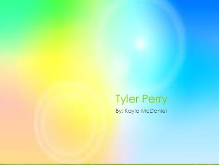 Tyler Perry By: Kayla McDaniel About Tyler's life  He was abuse by his father.  At age 16 he change his first name to Tyler  He separated his self.