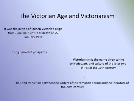 The Victorian Age and Victorianism It was the period of Queen Victoria's reign from June 1837 until her death on 22 January 1901 Victorianism is the name.