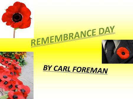 R E M E M B R A N C E D A Y BY CARL FOREMAN. 2 THE ORIGINS OF REMEMBRANCE DAY * At 11 am on November 11 th 1918 World War 1 ended. The allied armies had.