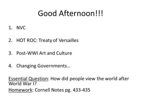 Good Afternoon!!! 1.NVC 2.HOT ROC: Treaty of Versailles 3.Post-WWI Art and Culture 4.Changing Governments… Essential Question: How did people view the.