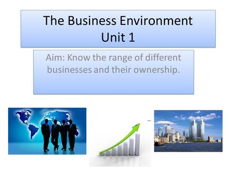 The Business Environment Unit 1 Aim: Know the range of different businesses and their ownership.
