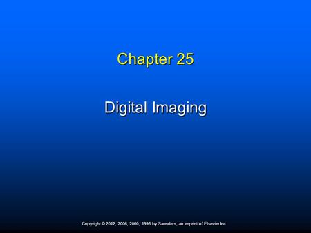 Copyright © 2012, 2006, 2000, 1996 by Saunders, an imprint of Elsevier Inc. Chapter 25 Digital Imaging.