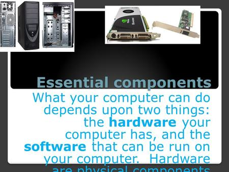 Essential components What your computer can do depends upon two things: the hardware your computer has, and the software that can be run on your computer.