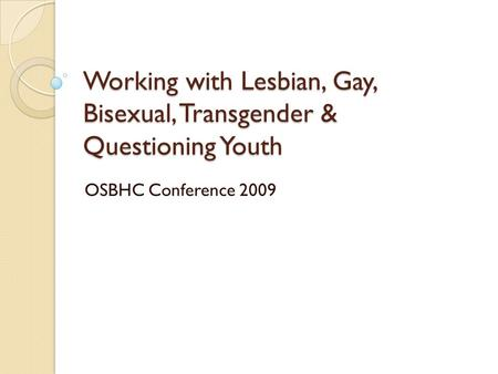 Working with Lesbian, Gay, Bisexual, Transgender & Questioning Youth OSBHC Conference 2009.
