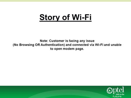 Story of Wi-Fi Note: Customer is facing any issue (No Browsing OR Authentication) and connected via Wi-Fi and unable to open modem page.