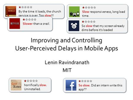 Improving and Controlling User-Perceived Delays in Mobile Apps Lenin Ravindranath By the time it loads, the church service is over. Too slow!!! Slow responsiveness,