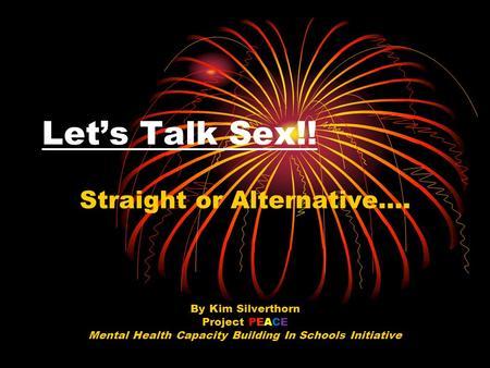Let's Talk Sex!! Straight or Alternative…. By Kim Silverthorn Project PEACE Mental Health Capacity Building In Schools Initiative.