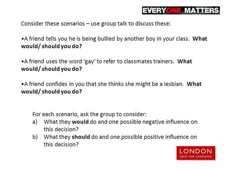 Consider these scenarios – use group talk to discuss these: A friend tells you he is being bullied by another boy in your class. What would/ should you.
