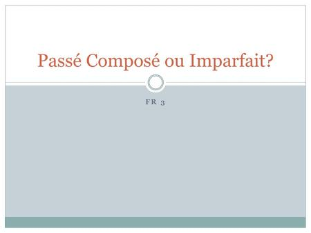 FR 3 Passé Composé ou Imparfait?. In French, when talking about the past, you may use EITHER the PASSÉ COMPOSÉ or the IMPARFAIT Choice of tense reflects.