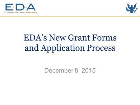 EDA's New Grant Forms and Application Process December 8, 2015.