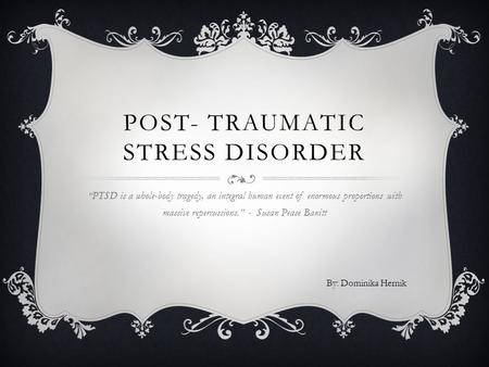 "POST- TRAUMATIC STRESS DISORDER ""PTSD is a whole-body tragedy, an integral human event of enormous proportions with massive repercussions."" - Susan Pease."