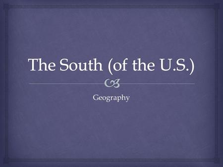 Geography.   Most people think of the southern U.S. as the old Confederacy  The region includes those states, plus others  Most of the area has a.