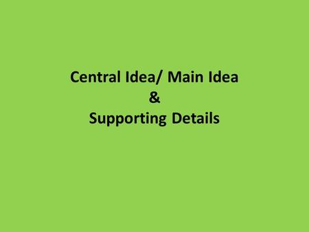 Central Idea/ Main Idea & Supporting Details. What is the central idea? A central idea is a main point that the author is making (also called a main idea).