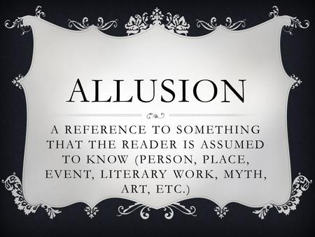 ALLUSION A REFERENCE TO SOMETHING THAT THE READER IS ASSUMED TO KNOW (PERSON, PLACE, EVENT, LITERARY WORK, MYTH, ART, ETC.)