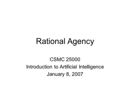 Rational Agency CSMC 25000 Introduction to Artificial Intelligence January 8, 2007.