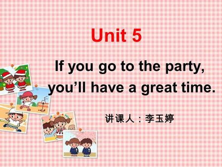 Unit 5 If you go to the party, you'll have a great time. 讲课人:李玉婷.